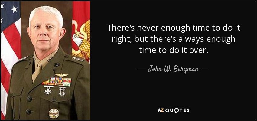 There's never enough time to do it right, but there's always enough time to do it over. - John W. Bergman
