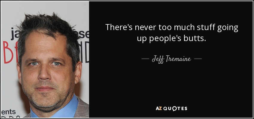 There's never too much stuff going up people's butts. - Jeff Tremaine