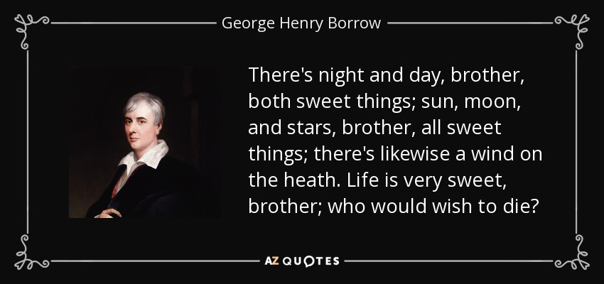 There's night and day, brother, both sweet things; sun, moon, and stars, brother, all sweet things; there's likewise a wind on the heath. Life is very sweet, brother; who would wish to die? - George Henry Borrow