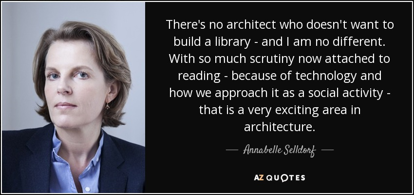 There's no architect who doesn't want to build a library - and I am no different. With so much scrutiny now attached to reading - because of technology and how we approach it as a social activity - that is a very exciting area in architecture. - Annabelle Selldorf
