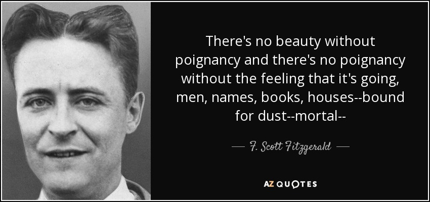 There's no beauty without poignancy and there's no poignancy without the feeling that it's going, men, names, books, houses--bound for dust--mortal-- - F. Scott Fitzgerald