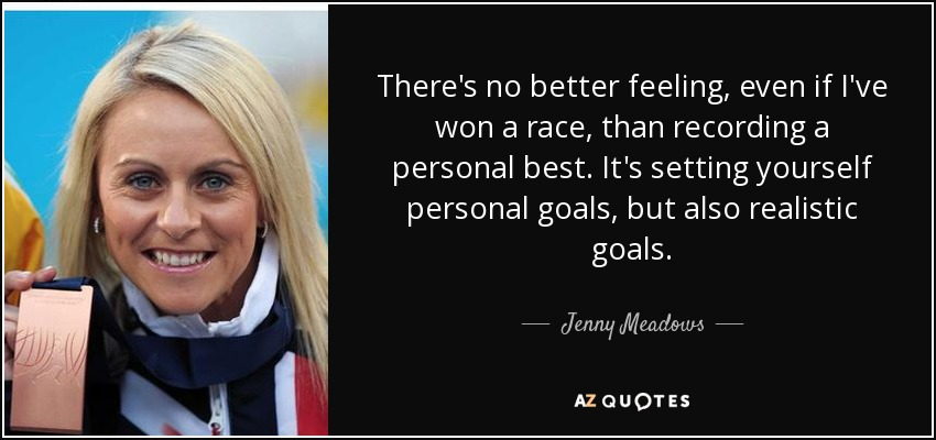 There's no better feeling, even if I've won a race, than recording a personal best. It's setting yourself personal goals, but also realistic goals. - Jenny Meadows
