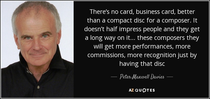 There's no card, business card, better than a compact disc for a composer. It doesn't half impress people and they get a long way on it ... these composers they will get more performances, more commissions, more recognition just by having that disc - Peter Maxwell Davies
