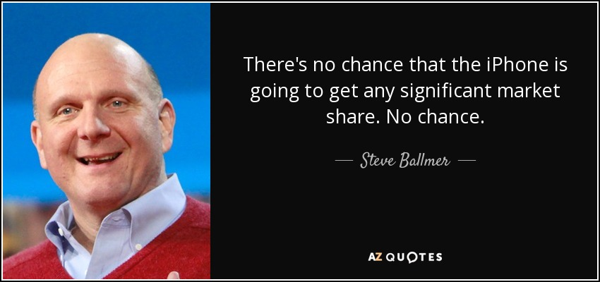 There's no chance that the iPhone is going to get any significant market share. No chance. - Steve Ballmer