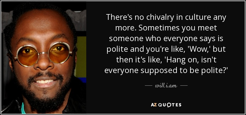 There's no chivalry in culture any more. Sometimes you meet someone who everyone says is polite and you're like, 'Wow,' but then it's like, 'Hang on, isn't everyone supposed to be polite?' - will.i.am