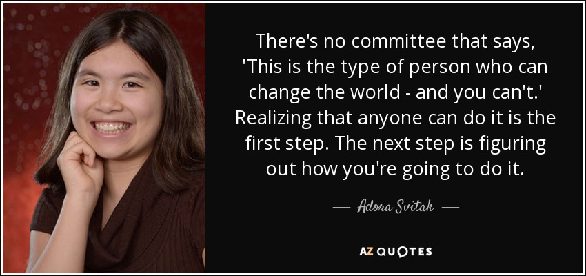 There's no committee that says, 'This is the type of person who can change the world - and you can't.' Realizing that anyone can do it is the first step. The next step is figuring out how you're going to do it. - Adora Svitak