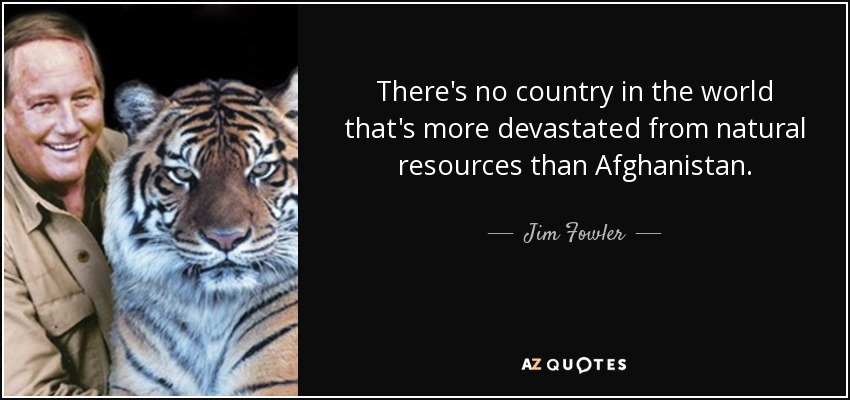 There's no country in the world that's more devastated from natural resources than Afghanistan. - Jim Fowler