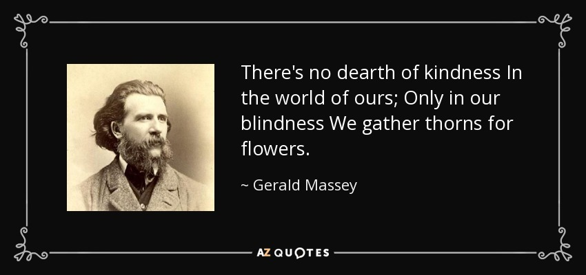 There's no dearth of kindness In the world of ours; Only in our blindness We gather thorns for flowers. - Gerald Massey