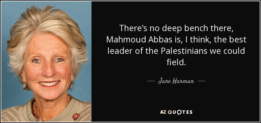 There's no deep bench there, Mahmoud Abbas is, I think, the best leader of the Palestinians we could field. - Jane Harman