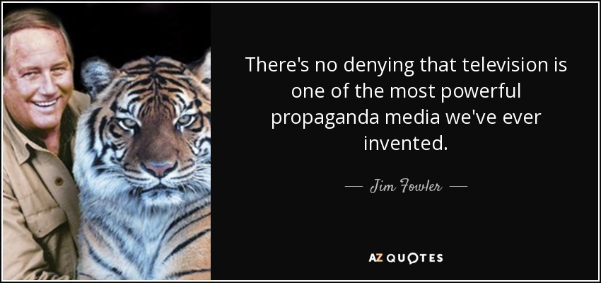 There's no denying that television is one of the most powerful propaganda media we've ever invented. - Jim Fowler