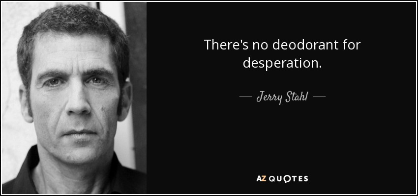 Jerry Stahl Quote: There's No Deodorant For Desperation