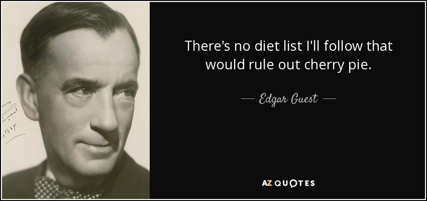 There's no diet list I'll follow that would rule out cherry pie. - Edgar Guest