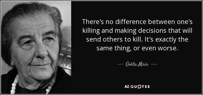 There's no difference between one's killing and making decisions that will send others to kill. It's exactly the same thing, or even worse. - Golda Meir