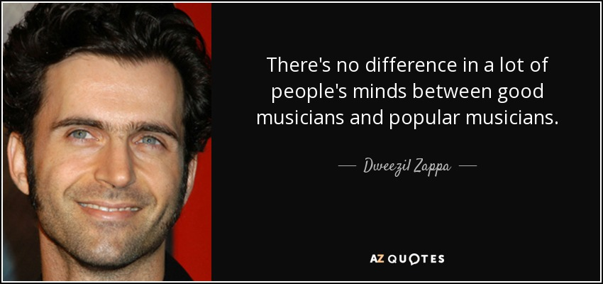 There's no difference in a lot of people's minds between good musicians and popular musicians. - Dweezil Zappa