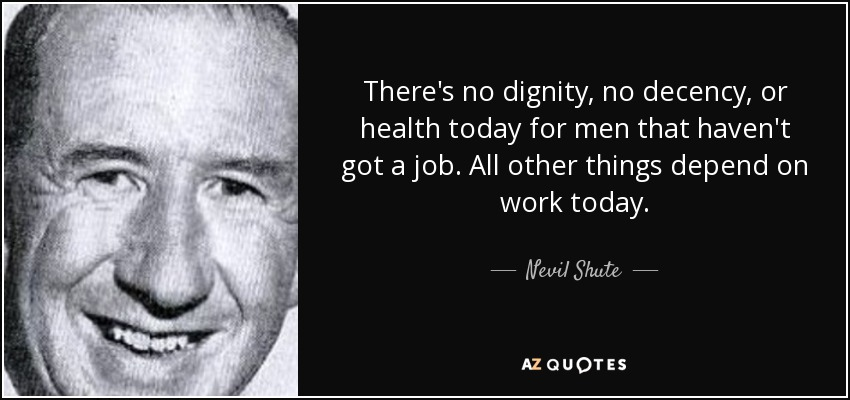 There's no dignity, no decency, or health today for men that haven't got a job. All other things depend on work today. - Nevil Shute
