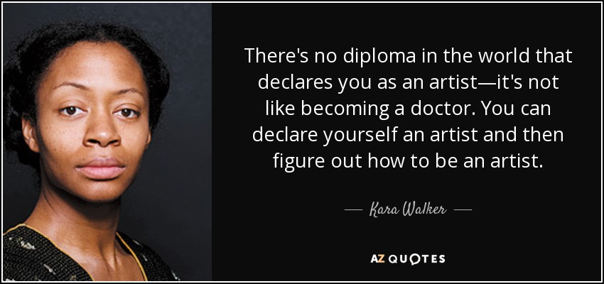 There's no diploma in the world that declares you as an artist—it's not like becoming a doctor. You can declare yourself an artist and then figure out how to be an artist. - Kara Walker