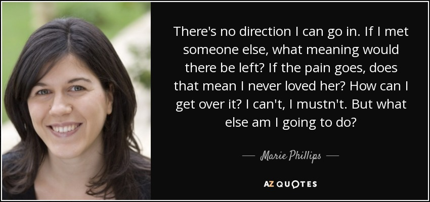 There's no direction I can go in. If I met someone else, what meaning would there be left? If the pain goes, does that mean I never loved her? How can I get over it? I can't, I mustn't. But what else am I going to do? - Marie Phillips