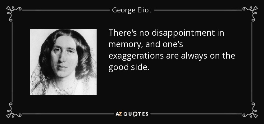 There's no disappointment in memory, and one's exaggerations are always on the good side. - George Eliot