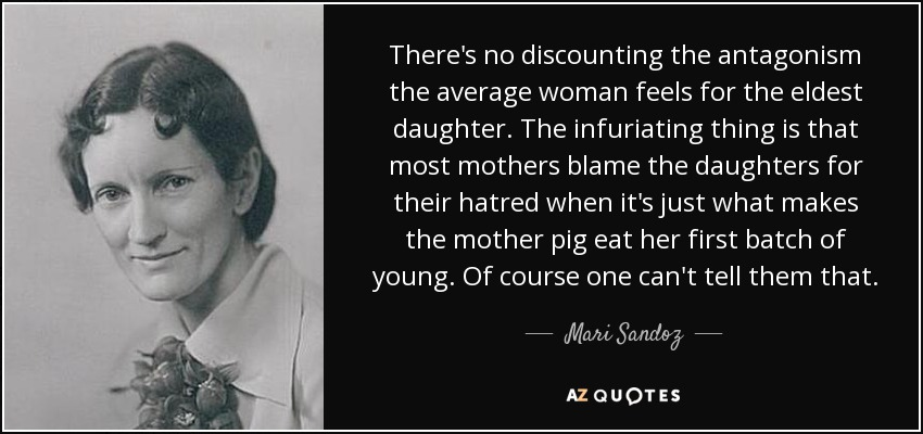 There's no discounting the antagonism the average woman feels for the eldest daughter. The infuriating thing is that most mothers blame the daughters for their hatred when it's just what makes the mother pig eat her first batch of young. Of course one can't tell them that. - Mari Sandoz