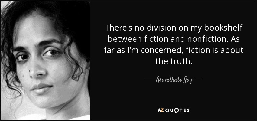 There's no division on my bookshelf between fiction and nonfiction. As far as I'm concerned, fiction is about the truth. - Arundhati Roy