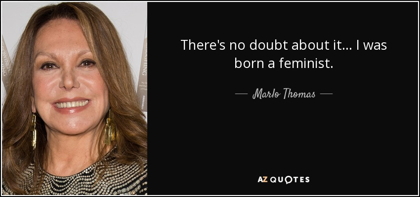 There's no doubt about it... I was born a feminist. - Marlo Thomas