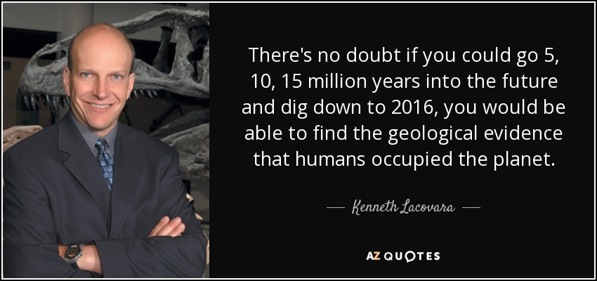 There's no doubt if you could go 5, 10, 15 million years into the future and dig down to 2016, you would be able to find the geological evidence that humans occupied the planet. - Kenneth Lacovara