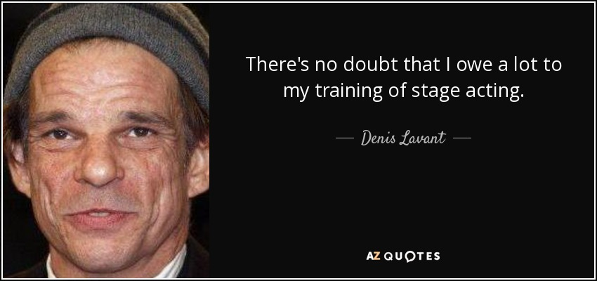 There's no doubt that I owe a lot to my training of stage acting. - Denis Lavant