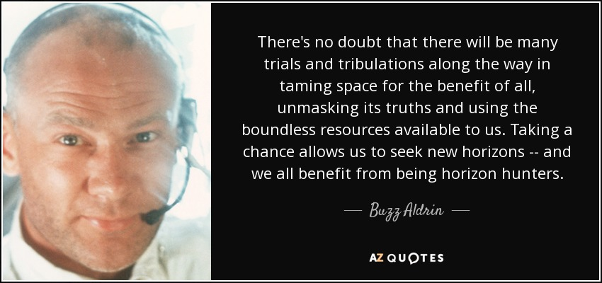 There's no doubt that there will be many trials and tribulations along the way in taming space for the benefit of all, unmasking its truths and using the boundless resources available to us. Taking a chance allows us to seek new horizons -- and we all benefit from being horizon hunters. - Buzz Aldrin