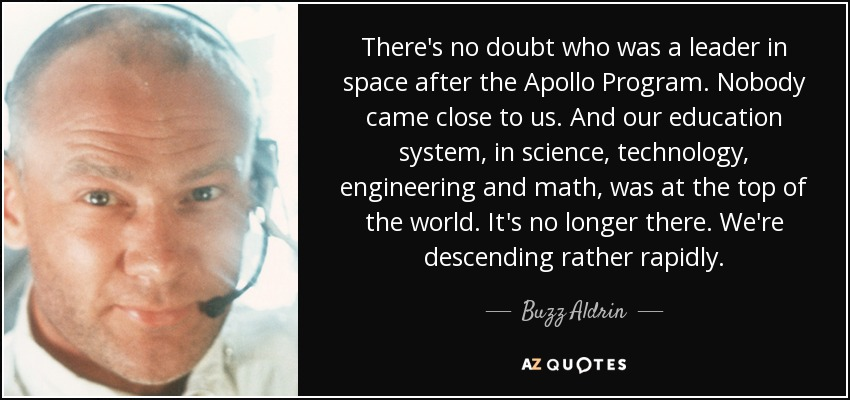 There's no doubt who was a leader in space after the Apollo Program. Nobody came close to us. And our education system, in science, technology, engineering and math, was at the top of the world. It's no longer there. We're descending rather rapidly. - Buzz Aldrin
