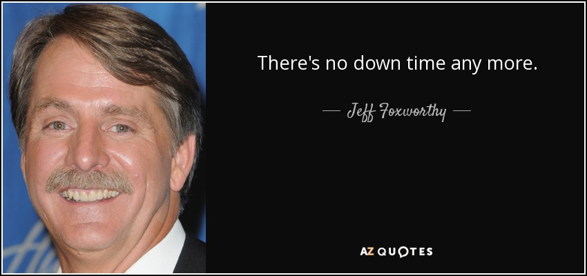 There's no down time any more. - Jeff Foxworthy