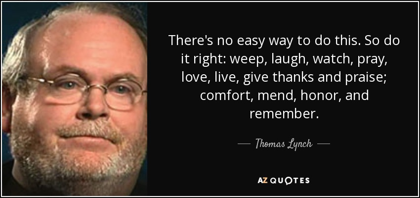 There's no easy way to do this. So do it right: weep, laugh, watch, pray, love, live, give thanks and praise; comfort, mend, honor, and remember. - Thomas Lynch