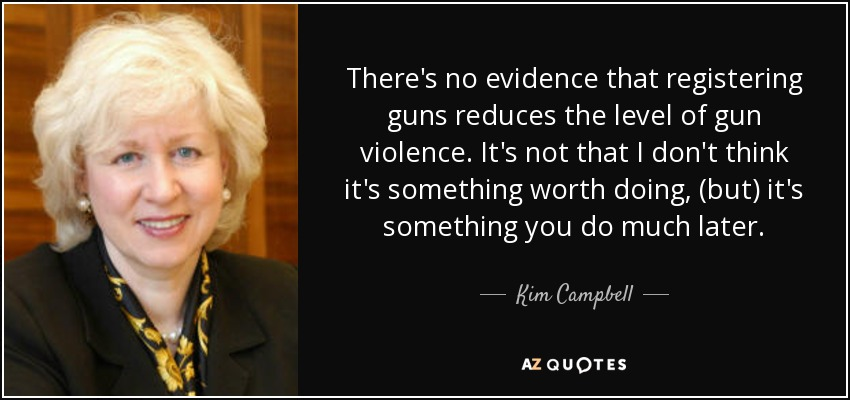 There's no evidence that registering guns reduces the level of gun violence. It's not that I don't think it's something worth doing, (but) it's something you do much later. - Kim Campbell