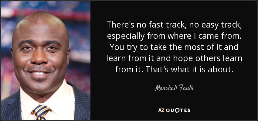 There's no fast track, no easy track, especially from where I came from. You try to take the most of it and learn from it and hope others learn from it. That's what it is about. - Marshall Faulk