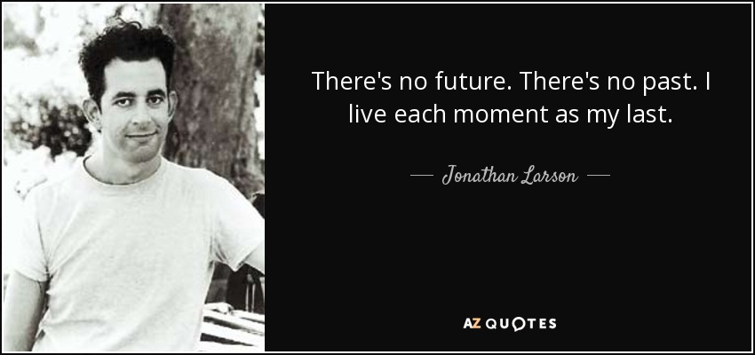 There's no future. There's no past. I live each moment as my last. - Jonathan Larson