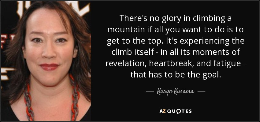 There's no glory in climbing a mountain if all you want to do is to get to the top. It's experiencing the climb itself - in all its moments of revelation, heartbreak, and fatigue - that has to be the goal. - Karyn Kusama
