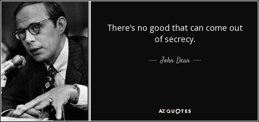 There's no good that can come out of secrecy. - John Dean