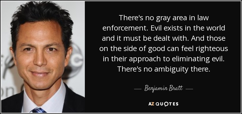 There's no gray area in law enforcement. Evil exists in the world and it must be dealt with. And those on the side of good can feel righteous in their approach to eliminating evil. There's no ambiguity there. - Benjamin Bratt