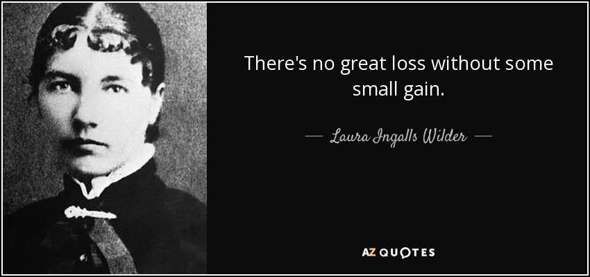 There's no great loss without some small gain. - Laura Ingalls Wilder