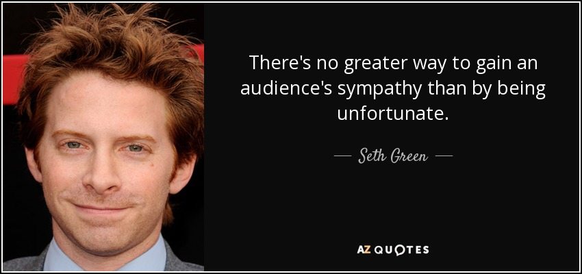 There's no greater way to gain an audience's sympathy than by being unfortunate. - Seth Green
