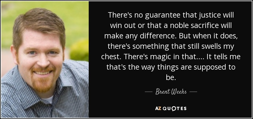 There's no guarantee that justice will win out or that a noble sacrifice will make any difference. But when it does, there's something that still swells my chest. There's magic in that.... It tells me that's the way things are supposed to be. - Brent Weeks