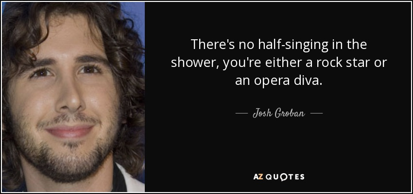 There's no half-singing in the shower, you're either a rock star or an opera diva. - Josh Groban