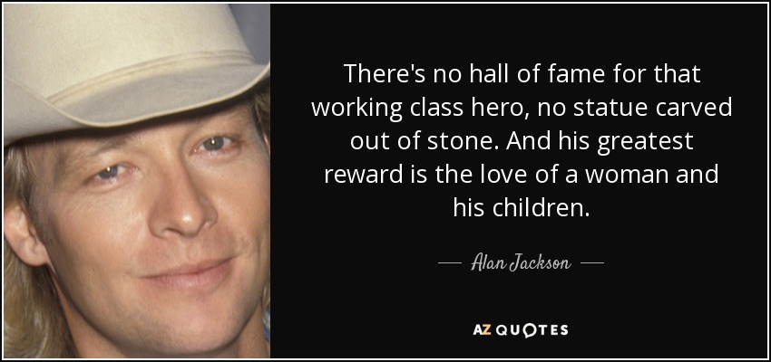 There's no hall of fame for that working class hero, no statue carved out of stone. And his greatest reward is the love of a woman and his children. - Alan Jackson