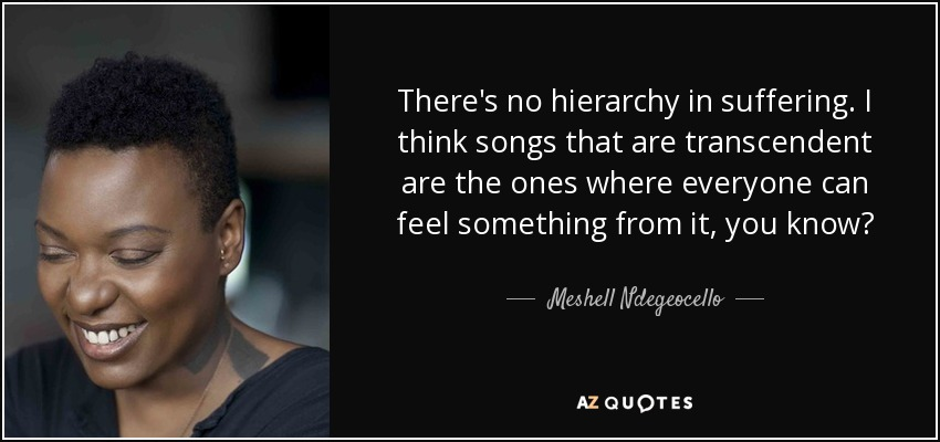 There's no hierarchy in suffering. I think songs that are transcendent are the ones where everyone can feel something from it, you know? - Meshell Ndegeocello