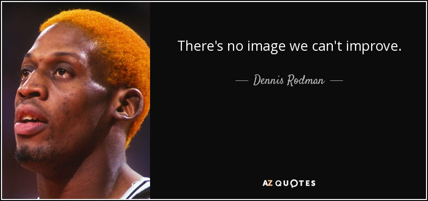 There's no image we can't improve. - Dennis Rodman
