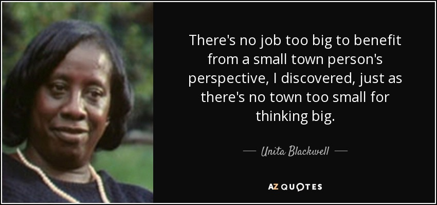 There's no job too big to benefit from a small town person's perspective, I discovered, just as there's no town too small for thinking big. - Unita Blackwell