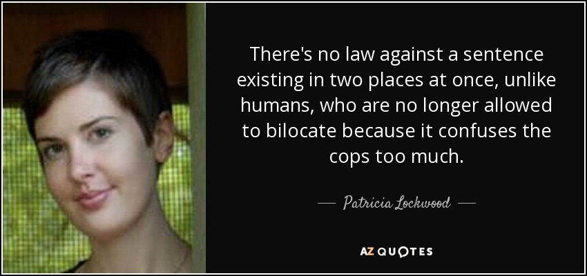 There's no law against a sentence existing in two places at once, unlike humans, who are no longer allowed to bilocate because it confuses the cops too much. - Patricia Lockwood