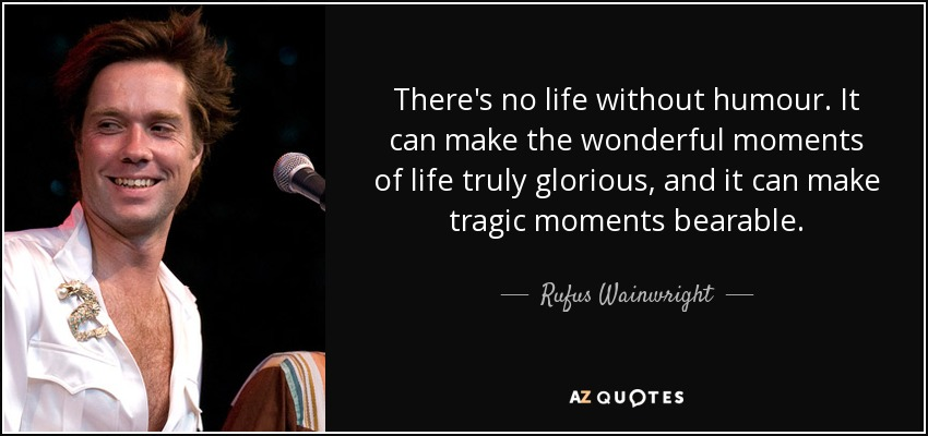 There's no life without humour. It can make the wonderful moments of life truly glorious, and it can make tragic moments bearable. - Rufus Wainwright