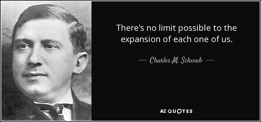 There's no limit possible to the expansion of each one of us. - Charles M. Schwab