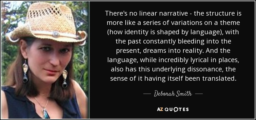 There's no linear narrative - the structure is more like a series of variations on a theme (how identity is shaped by language), with the past constantly bleeding into the present, dreams into reality. And the language, while incredibly lyrical in places, also has this underlying dissonance, the sense of it having itself been translated. - Deborah Smith