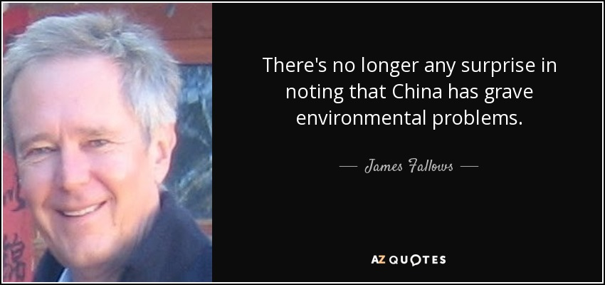 There's no longer any surprise in noting that China has grave environmental problems. - James Fallows